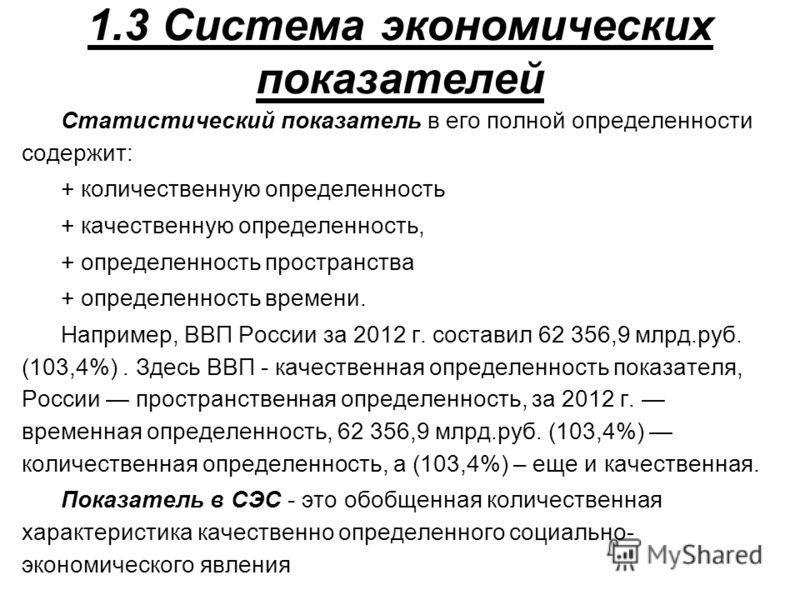 1.3 Система экономических показателей Статистический показатель в его полной определенности содержит: + количественную определенность + качественную определенность, + определенность пространства + определенность времени. Например, ВВП России за 2012