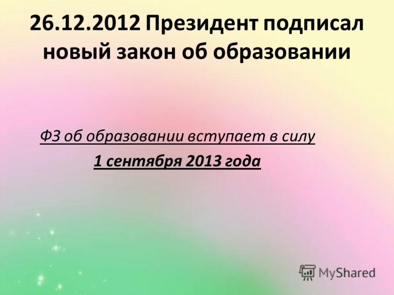 26.12.2012 Президент подписал новый закон об образовании ФЗ об образовании вступает в силу 1 сентября 2013 года