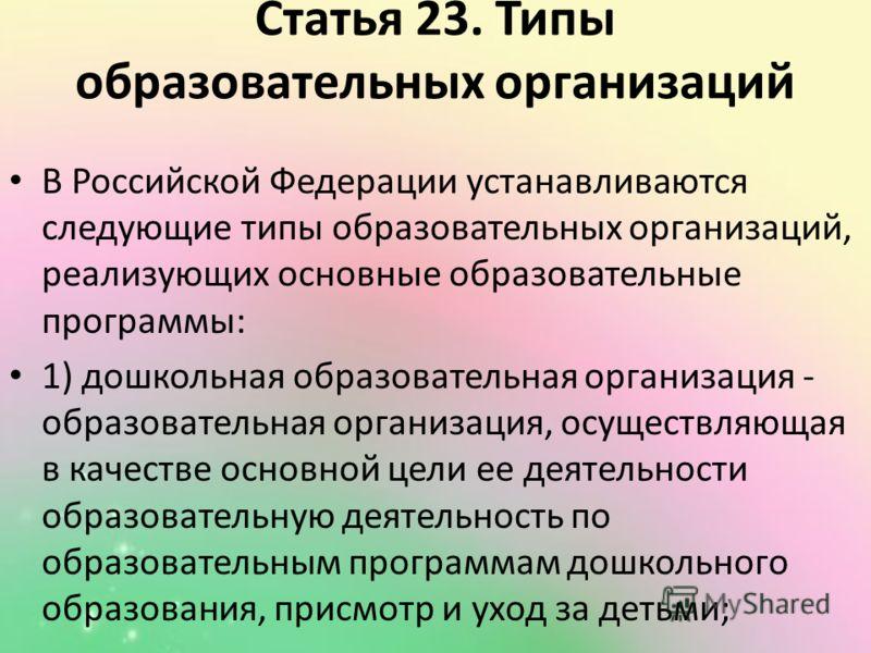 Статья 23. Типы образовательных организаций В Российской Федерации устанавливаются следующие типы образовательных организаций, реализующих основные образовательные программы: 1) дошкольная образовательная организация - образовательная организация, ос