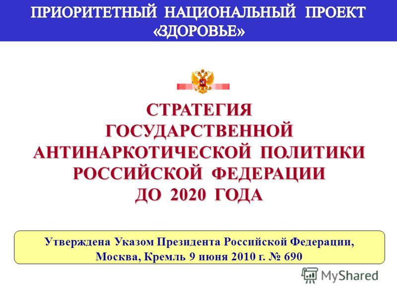 СТРАТЕГИЯГОСУДАРСТВЕННОЙ АНТИНАРКОТИЧЕСКОЙ ПОЛИТИКИ РОССИЙСКОЙ ФЕДЕРАЦИИ ДО 2020 ГОДА Утверждена Указом Президента Российской Федерации, Москва, Кремль 9 июня 2010 г. 690