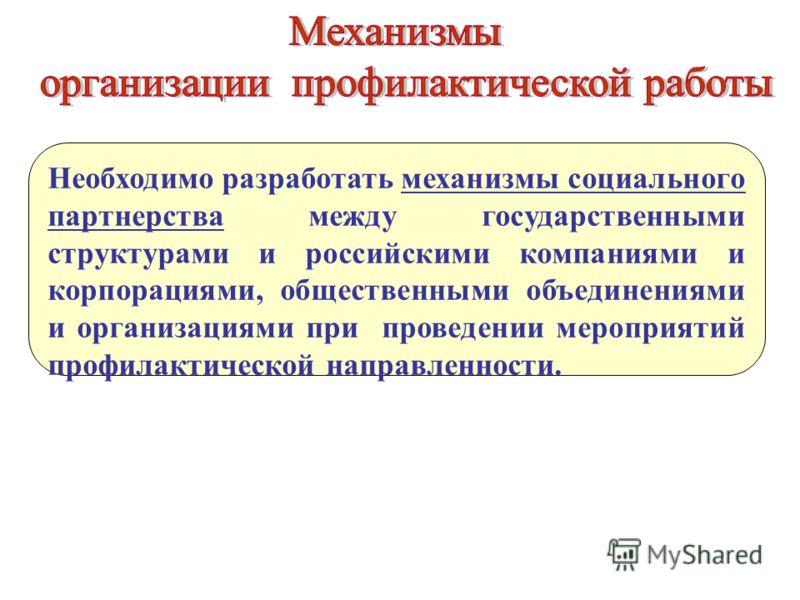 Необходимо разработать механизмы социального партнерства между государственными структурами и российскими компаниями и корпорациями, общественными объединениями и организациями при проведении мероприятий профилактической направленности.
