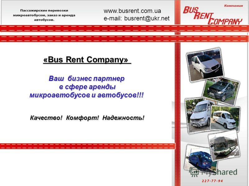 «Bus Rent Company» Ваш бизнес партнер в сфере аренды микроавтобусов и автобусов!!! Качество! Комфорт! Надежность! www.busrent.com.ua е-mail: busrent@ukr.net