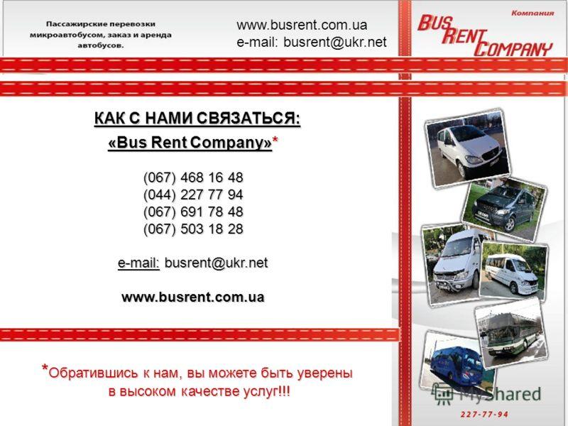«Bus Rent Company»* (067) 468 16 48 (044) 227 77 94 (067) 691 78 48 (067) 503 18 28 e-mail: busrent@ukr.net www.busrent.com.ua КАК С НАМИ СВЯЗАТЬСЯ: * Обратившись к нам, вы можете быть уверены в высоком качестве услуг!!! www.busrent.com.ua е-mail: bu