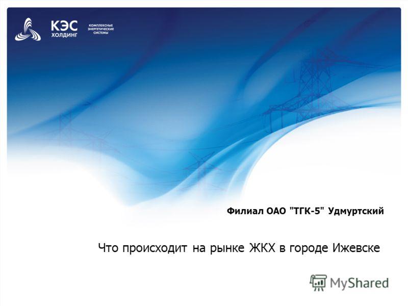 Что происходит на рынке ЖКХ в городе Ижевске Филиал ОАО ТГК-5 Удмуртский