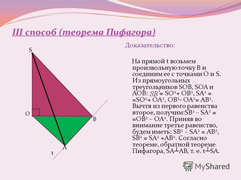 III способ (теорема Пифагора) Доказательство: На прямой t возьмем произвольную точку В и соединим ее с точками О и S. Из прямоугольных треугольников SOB, SOA и AOB: = SO 2 + OB 2, SA 2 = =SO 2 + OA 2, OB 2 - OA 2 = AB 2. Вычтя из первого равенства вт