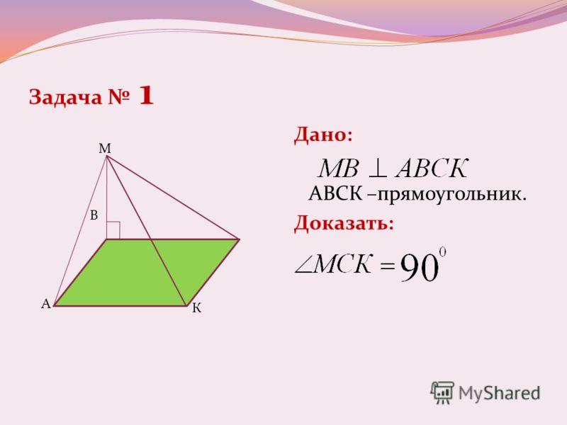 Задача 1 Дано: АВСК –прямоугольник. Доказать: М В А К