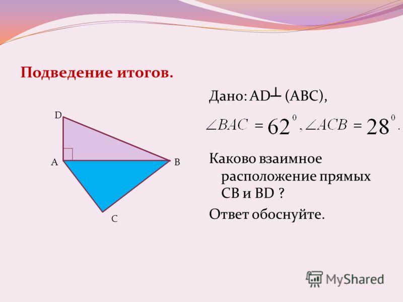 Подведение итогов. Дано: AD (АВС), Каково взаимное расположение прямых СВ и BD ? Ответ обоснуйте. D AB C