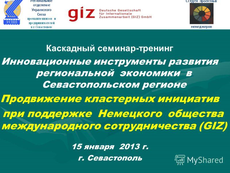 Каскадный семинар-тренинг Инновационные инструменты развития региональной экономики в Севастопольском регионе Продвижение кластерных инициатив при поддержке Немецкого общества международного сотрудничества (GIZ) 15 января 2013 г. г. Севастополь