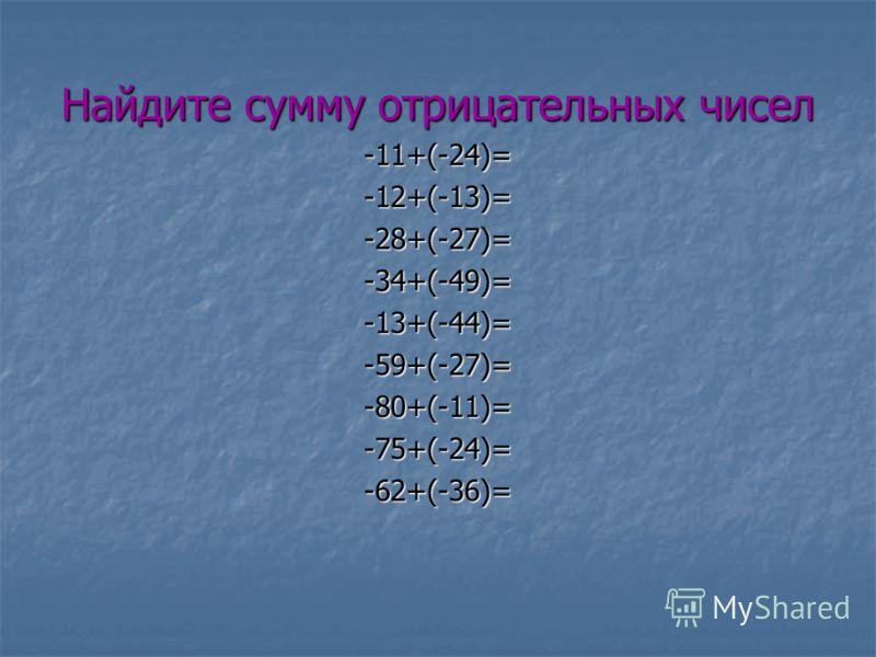 Найдите сумму отрицательных чисел -11+(-24)=-12+(-13)=-28+(-27)=-34+(-49)=-13+(-44)=-59+(-27)=-80+(-11)=-75+(-24)=-62+(-36)=