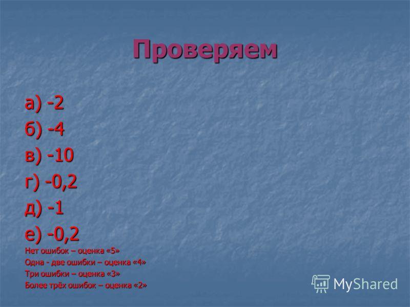 Проверяем а) -2 б) -4 в) -10 г) -0,2 д) -1 е) -0,2 Нет ошибок – оценка «5» Одна - две ошибки – оценка «4» Три ошибки – оценка «3» Более трёх ошибок – оценка «2»