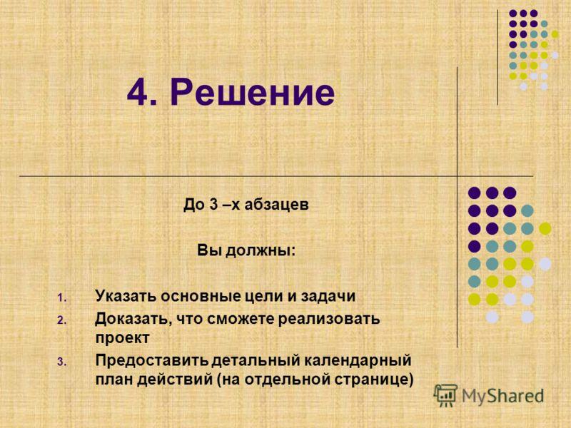 4. Решение До 3 –х абзацев Вы должны: 1. Указать основные цели и задачи 2. Доказать, что сможете реализовать проект 3. Предоставить детальный календарный план действий (на отдельной странице)