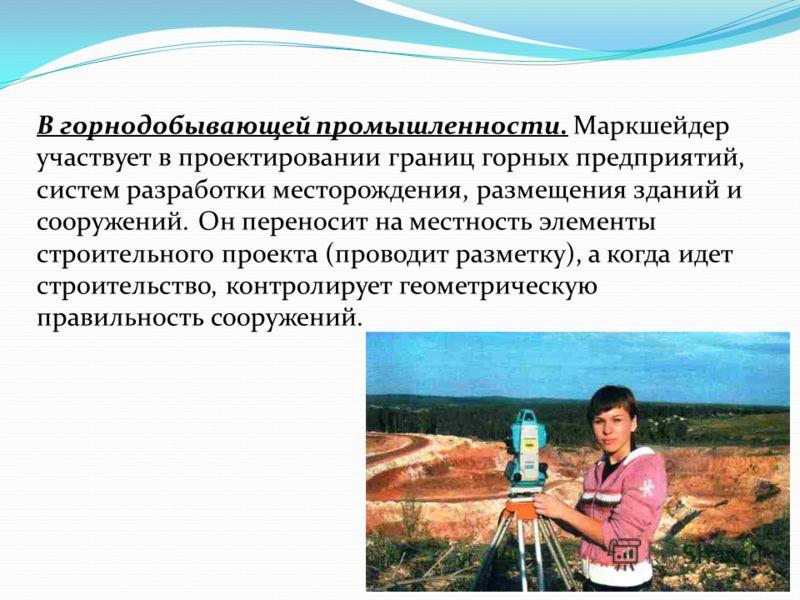 В горнодобывающей промышленности. Маркшейдер участвует в проектировании границ горных предприятий, систем разработки месторождения, размещения зданий и сооружений. Он переносит на местность элементы строительного проекта (проводит разметку), а когда