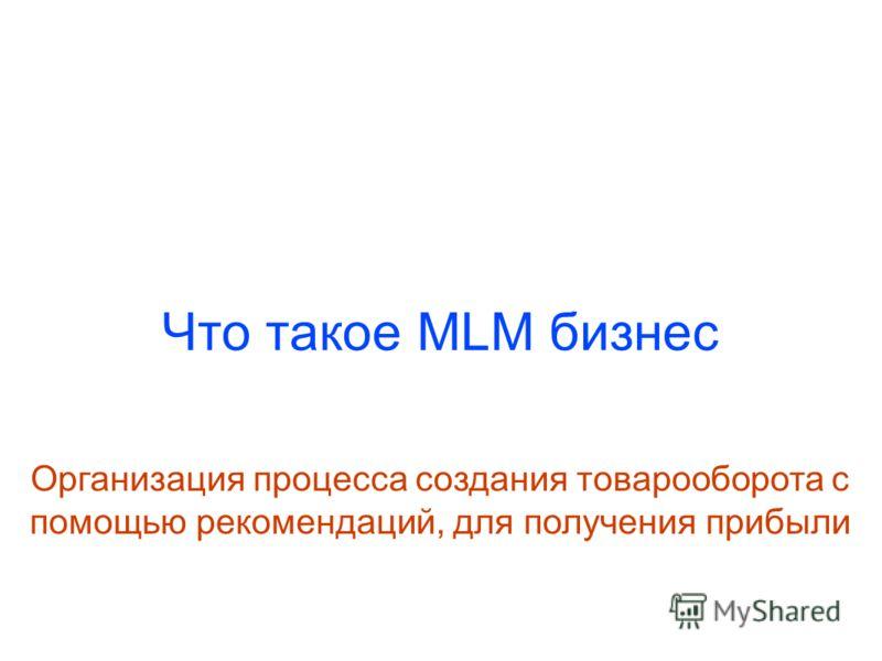 Что такое MLM бизнес Организация процесса создания товарооборота с помощью рекомендаций, для получения прибыли