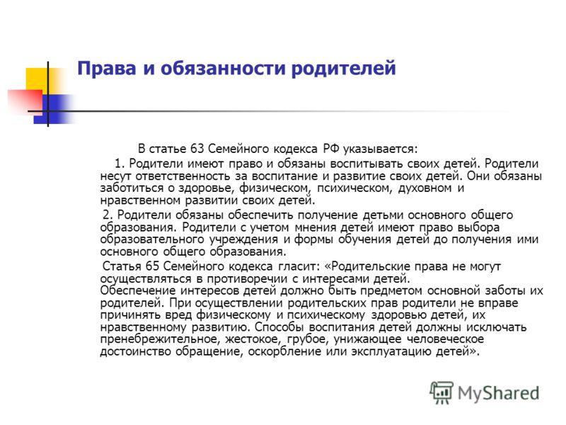 Права и обязанности родителей В статье 63 Семейного кодекса РФ указывается: 1. Родители имеют право и обязаны воспитывать своих детей. Родители несут ответственность за воспитание и развитие своих детей. Они обязаны заботиться о здоровье, физическом,