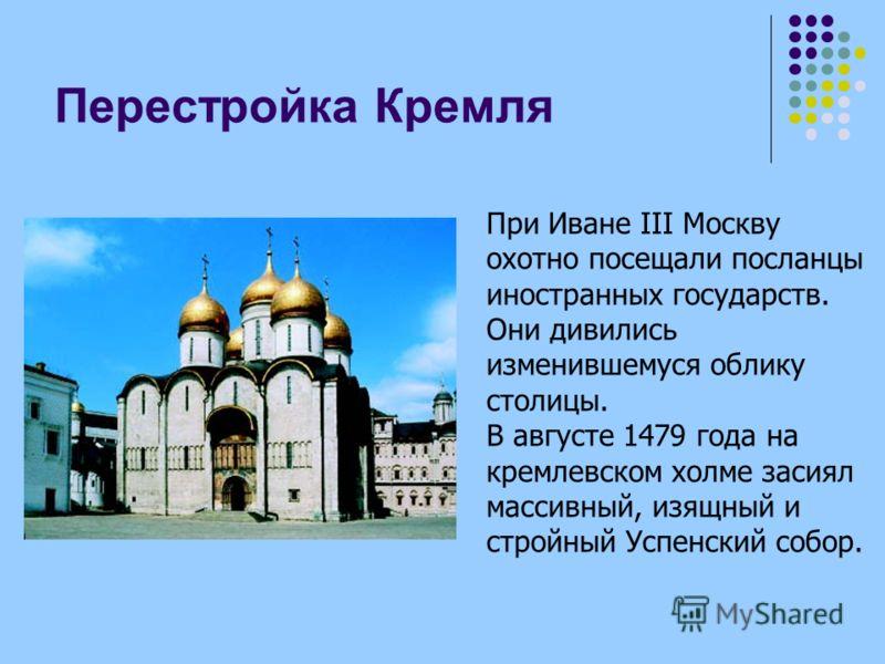Перестройка Кремля При Иване III Москву охотно посещали посланцы иностранных государств. Они дивились изменившемуся облику столицы. В августе 1479 года на кремлевском холме засиял массивный, изящный и стройный Успенский собор.