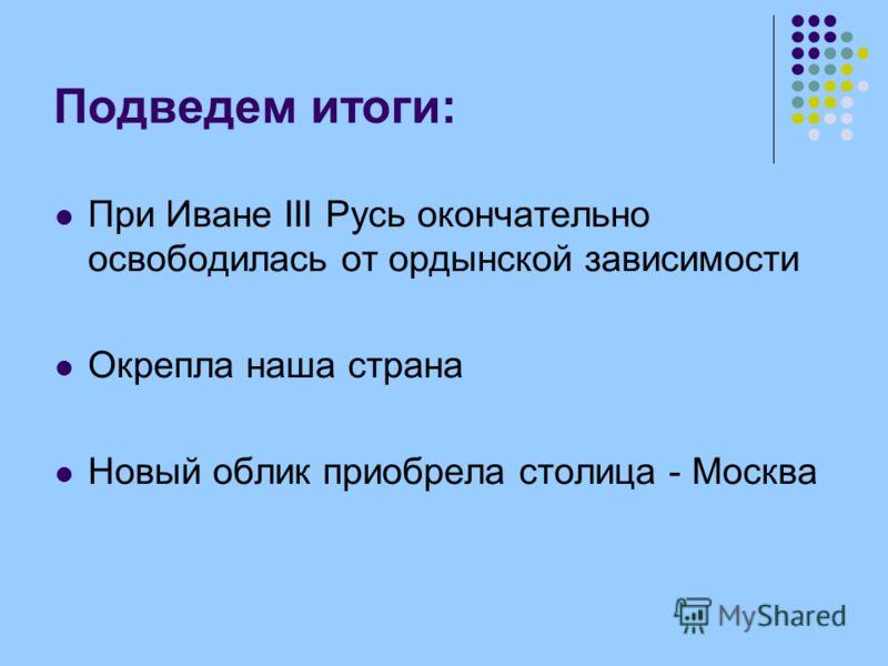 Подведем итоги: При Иване III Русь окончательно освободилась от ордынской зависимости Окрепла наша страна Новый облик приобрела столица - Москва
