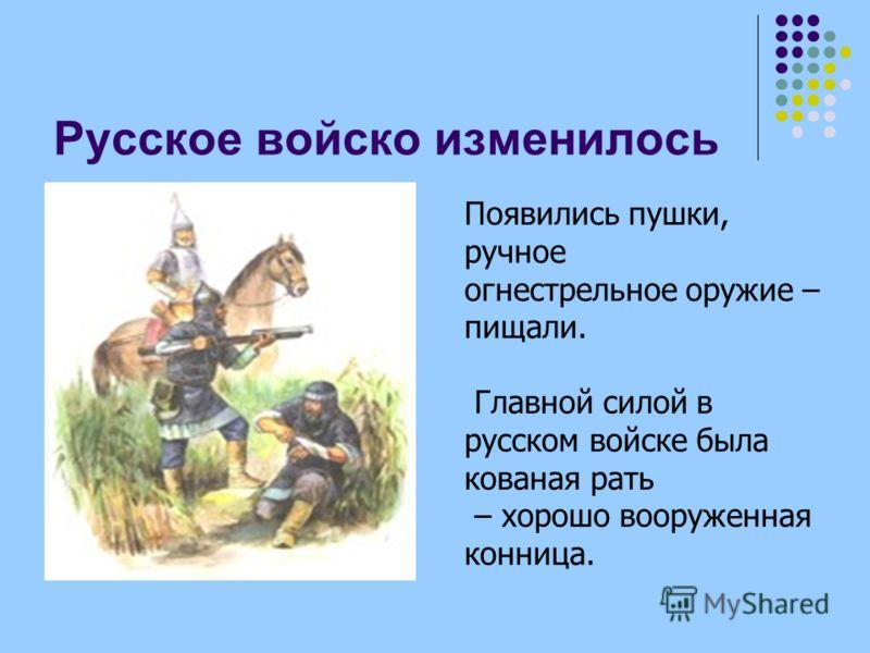 Русское войско изменилось Появились пушки, ручное огнестрельное оружие – пищали. Главной силой в русском войске была кованая рать – хорошо вооруженная конница.