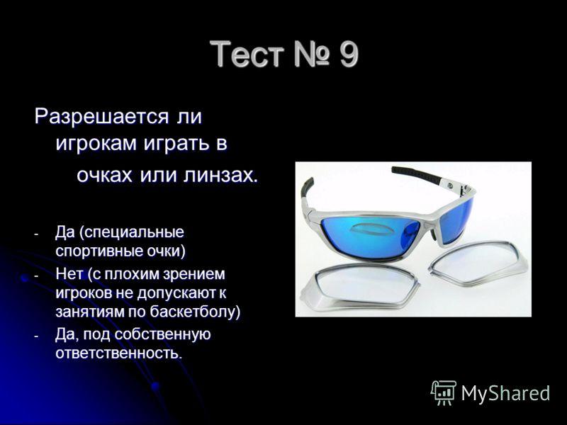 Тест 9 Разрешается ли игрокам играть в очках или линзах. очках или линзах. - Да (специальные спортивные очки) - Нет (с плохим зрением игроков не допускают к занятиям по баскетболу) - Да, под собственную ответственность.