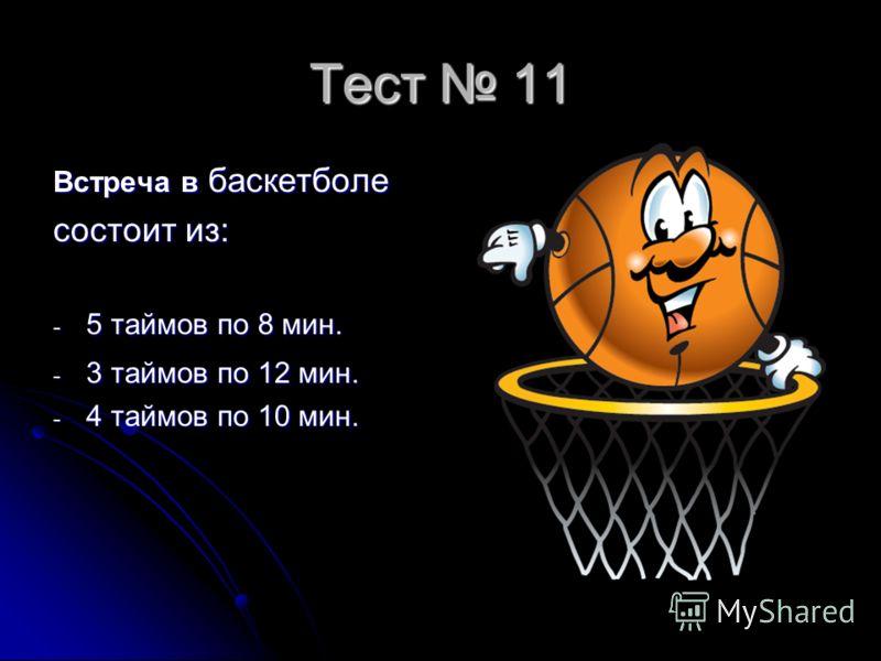 Тест 11 Встреча в баскетболе состоит из: - 5 таймов по 8 мин. - 3 таймов по 12 мин. - 4 таймов по 10 мин.