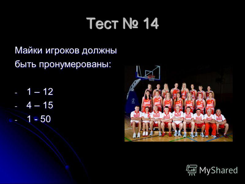 Тест 14 Майки игроков должны быть пронумерованы: - 1 – 12 - 4 – 15 - 1 - 50