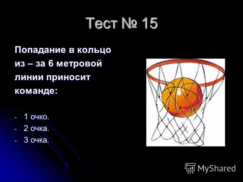 Тест 15 Попадание в кольцо из – за 6 метровой линии приносит команде: - 1 очко. - 2 очка. - 3 очка.
