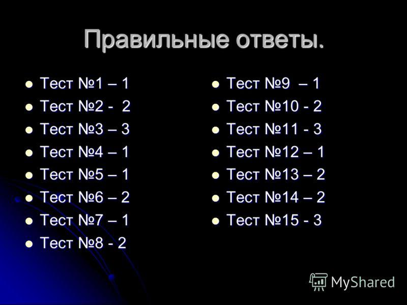 Правильные ответы. Тест 1 – 1 Тест 1 – 1 Тест 2 - 2 Тест 2 - 2 Тест 3 – 3 Тест 3 – 3 Тест 4 – 1 Тест 4 – 1 Тест 5 – 1 Тест 5 – 1 Тест 6 – 2 Тест 6 – 2 Тест 7 – 1 Тест 7 – 1 Тест 8 - 2 Тест 8 - 2 Тест 9 – 1 Тест 9 – 1 Тест 10 - 2 Тест 10 - 2 Тест 11 -