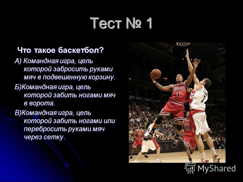 Тест 1 Что такое баскетбол? Что такое баскетбол? А) Командная игра, цель которой забросить руками мяч в подвешенную корзину. Б)Командная игра, цель которой забить ногами мяч в ворота. В)Командная игра, цель которой забить ногами или перебросить рукам