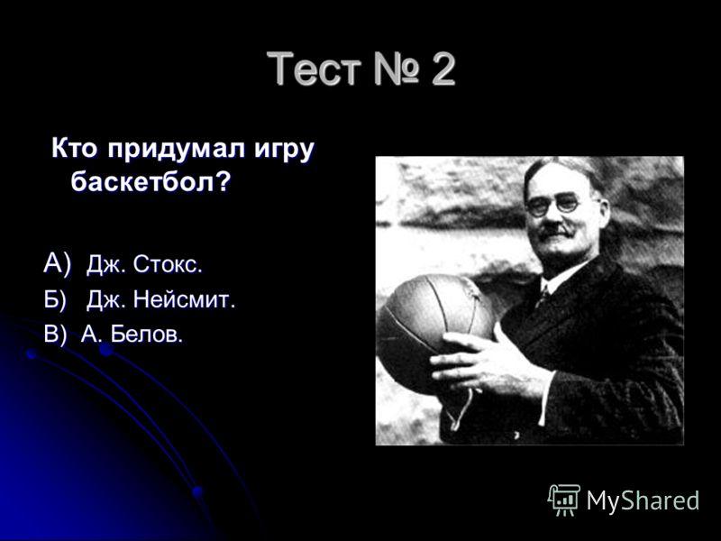 Тест 2 Кто придумал игру баскетбол? Кто придумал игру баскетбол? А) Дж. Стокс. Б) Дж. Нейсмит. В) А. Белов.