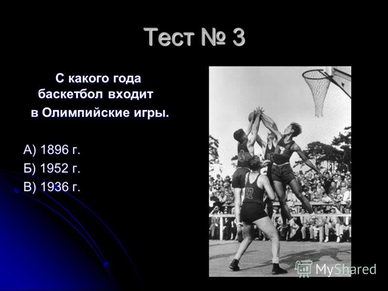 Тест 3 С какого года баскетбол входит С какого года баскетбол входит в Олимпийские игры. в Олимпийские игры. А) 1896 г. Б) 1952 г. В) 1936 г.