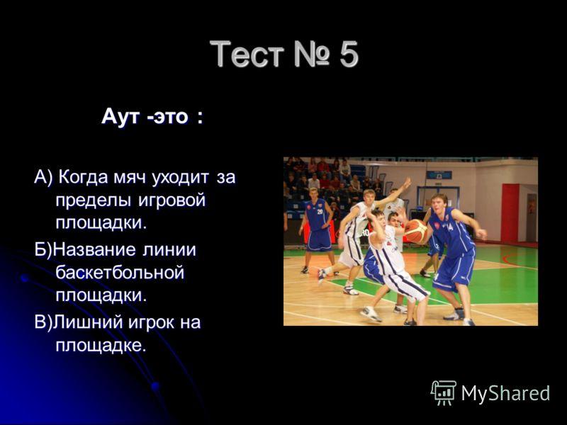 Тест 5 Аут -это : Аут -это : А) Когда мяч уходит за пределы игровой площадки. Б)Название линии баскетбольной площадки. В)Лишний игрок на площадке.