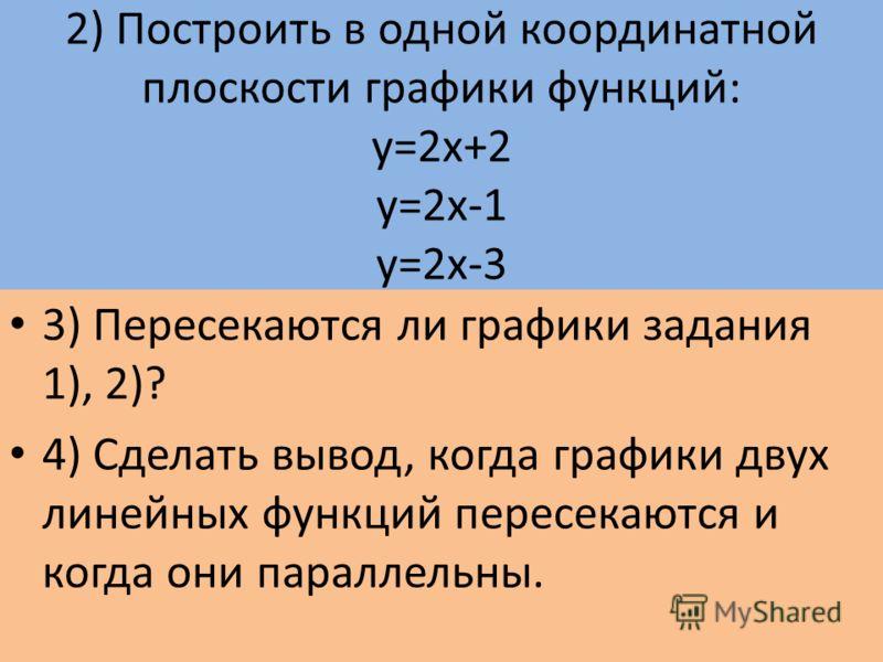 2) Построить в одной координатной плоскости графики функций: у=2х+2 у=2х-1 у=2х-3 3) Пересекаются ли графики задания 1), 2)? 4) Сделать вывод, когда графики двух линейных функций пересекаются и когда они параллельны.
