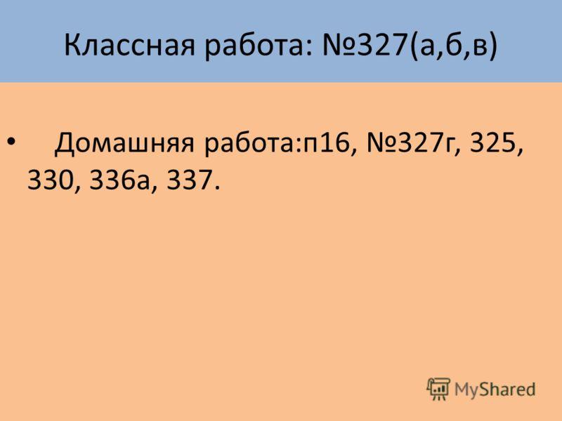 Классная работа: 327(а,б,в) Домашняя работа:п16, 327г, 325, 330, 336а, 337.