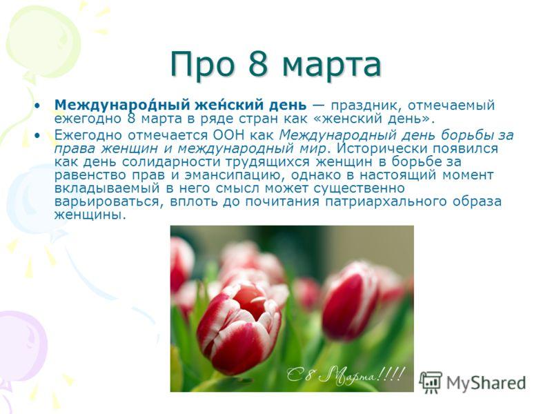 Про 8 марта Междунаро́дный же́нский день праздник, отмечаемый ежегодно 8 марта в ряде стран как «женский день». Ежегодно отмечается ООН как Международный день борьбы за права женщин и международный мир. Исторически появился как день солидарности труд
