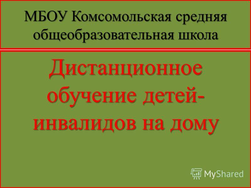 МБОУ Комсомольская средняя общеобразовательная школа Дистанционное обучение детей- инвалидов на дому