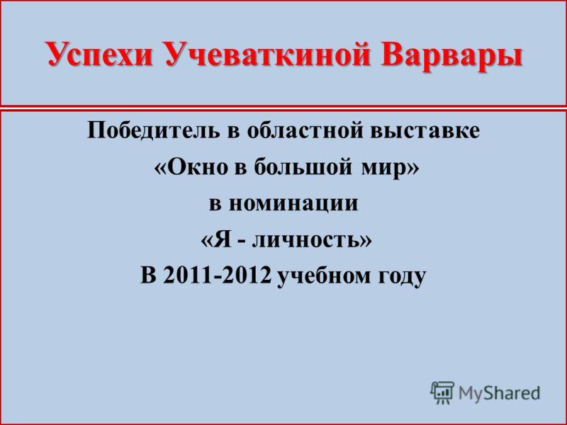 Успехи Учеваткиной Варвары Победитель в областной выставке «Окно в большой мир» в номинации «Я - личность» В 2011-2012 учебном году