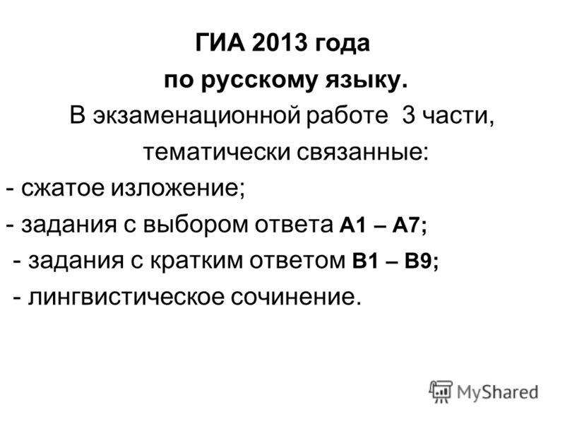 ГИА 2013 года по русскому языку. В экзаменационной работе 3 части, тематически связанные: - сжатое изложение; - задания с выбором ответа А1 – А7; - задания с кратким ответом В1 – В9; - лингвистическое сочинение.