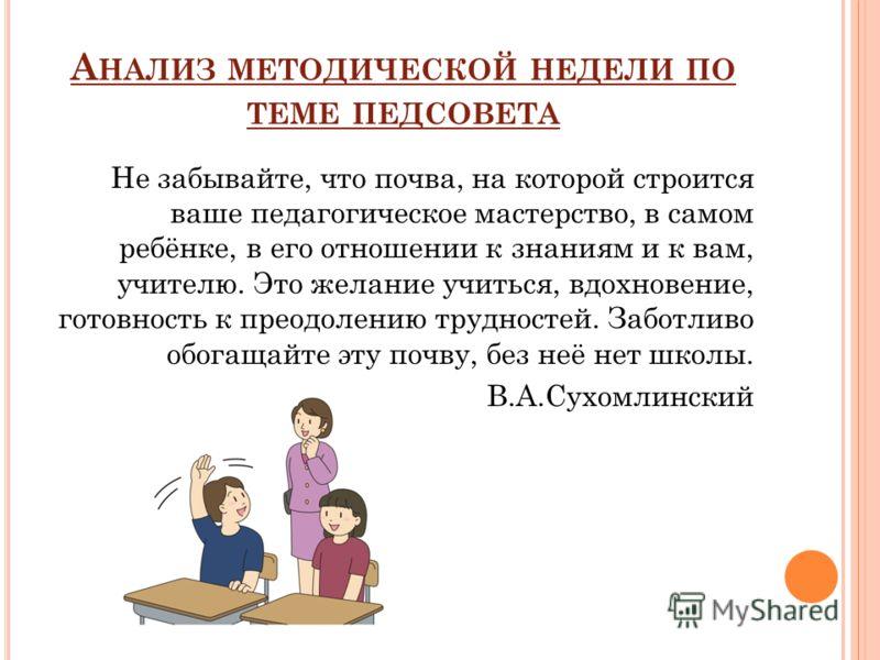 А НАЛИЗ МЕТОДИЧЕСКОЙ НЕДЕЛИ ПО ТЕМЕ ПЕДСОВЕТА Не забывайте, что почва, на которой строится ваше педагогическое мастерство, в самом ребёнке, в его отношении к знаниям и к вам, учителю. Это желание учиться, вдохновение, готовность к преодолению труднос