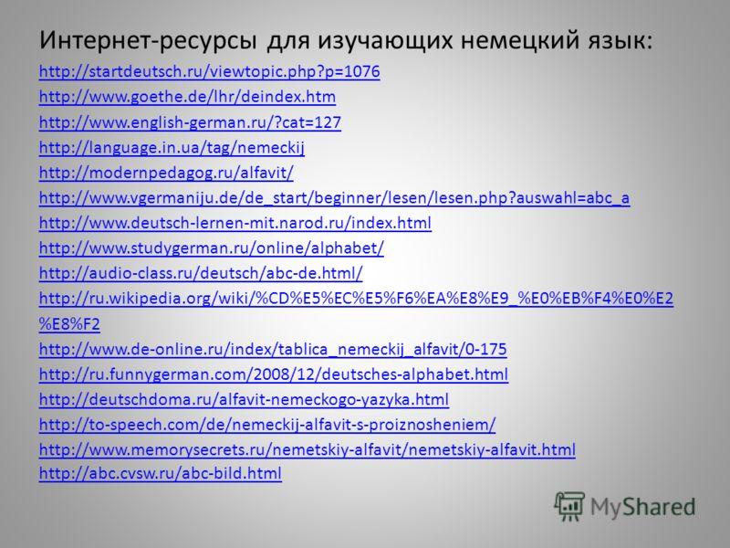 Интернет-ресурсы для изучающих немецкий язык: http://startdeutsch.ru/viewtopic.php?p=1076 http://www.goethe.de/lhr/deindex.htm http://www.english-german.ru/?cat=127 http://language.in.ua/tag/nemeckij http://modernpedagog.ru/alfavit/ http://www.vgerma