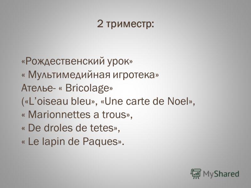 2 триместр: «Рождественский урок» « Мультимедийная игротека» Ателье- « Bricolage» («Loiseau bleu», «Une carte de Noel», « Marionnettes a trous», « De droles de tetes», « Le lapin de Paques».