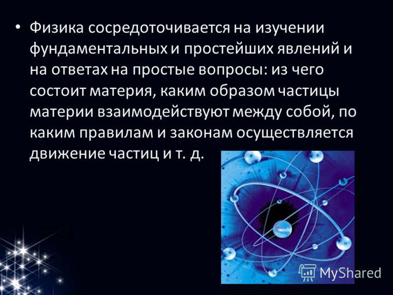 Физика сосредоточивается на изучении фундаментальных и простейших явлений и на ответах на простые вопросы: из чего состоит материя, каким образом частицы материи взаимодействуют между собой, по каким правилам и законам осуществляется движение частиц