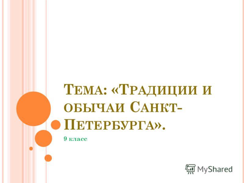 Т ЕМА : «Т РАДИЦИИ И ОБЫЧАИ С АНКТ - П ЕТЕРБУРГА ». 9 класс