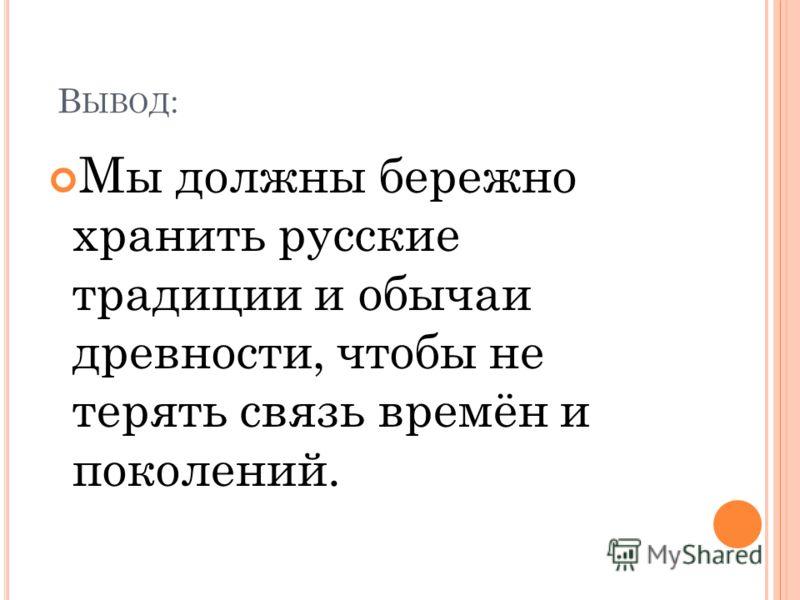 В ЫВОД : Мы должны бережно хранить русские традиции и обычаи древности, чтобы не терять связь времён и поколений.