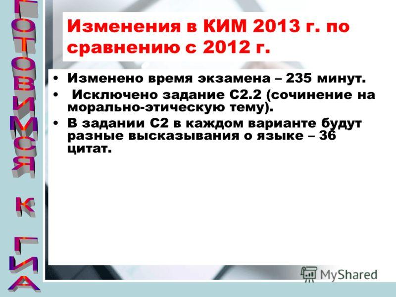 Изменения в КИМ 2013 г. по сравнению с 2012 г. Изменено время экзамена – 235 минут. Исключено задание С2.2 (сочинение на морально-этическую тему). В задании С2 в каждом варианте будут разные высказывания о языке – 36 цитат.