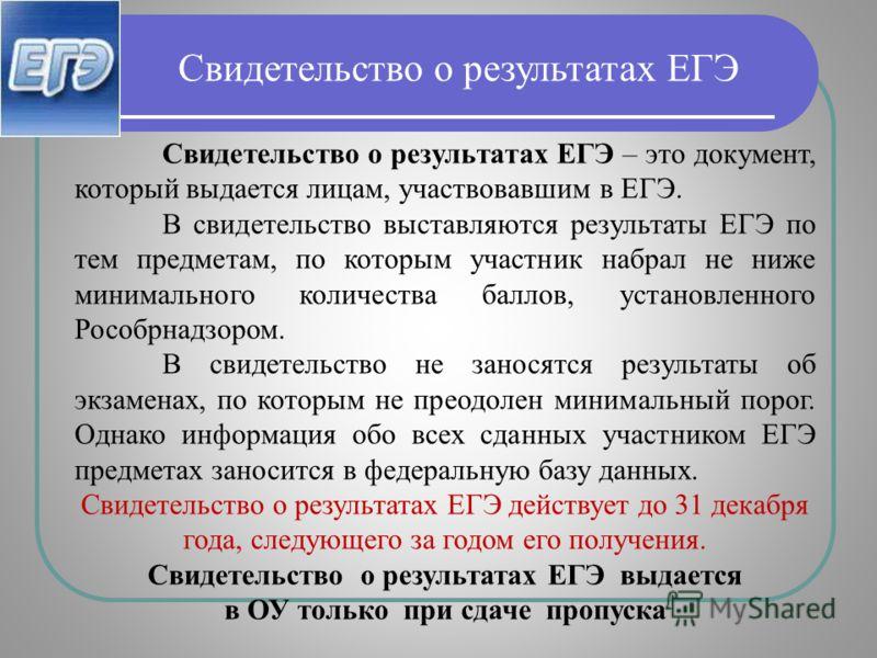 Свидетельство о результатах ЕГЭ – это документ, который выдается лицам, участвовавшим в ЕГЭ. В свидетельство выставляются результаты ЕГЭ по тем предметам, по которым участник набрал не ниже минимального количества баллов, установленного Рособрнадзоро