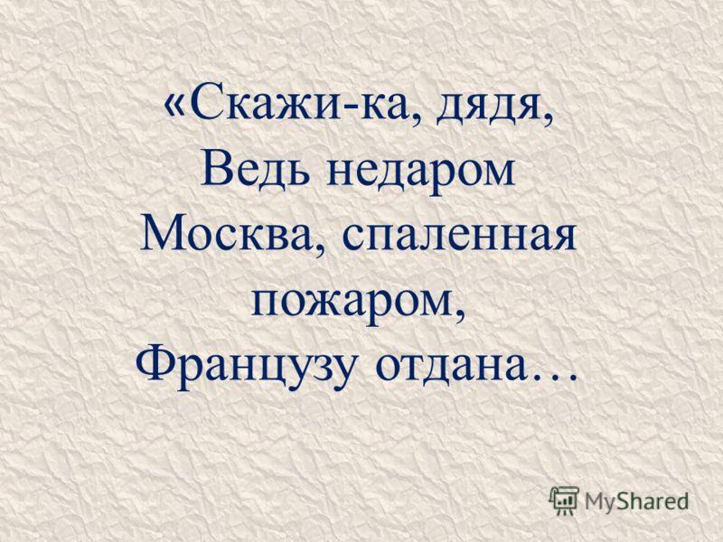 « Скажи-ка, дядя, Ведь недаром Москва, спаленная пожаром, Французу отдана…