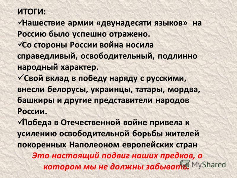 ИТОГИ: Нашествие армии «двунадесяти языков» на Россию было успешно отражено. Со стороны России война носила справедливый, освободительный, подлинно народный характер. Свой вклад в победу наряду с русскими, внесли белорусы, украинцы, татары, мордва, б