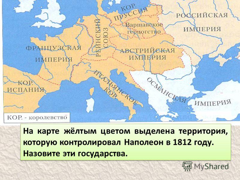 На карте жёлтым цветом выделена территория, которую контролировал Наполеон в 1812 году. Назовите эти государства. На карте жёлтым цветом выделена территория, которую контролировал Наполеон в 1812 году. Назовите эти государства.