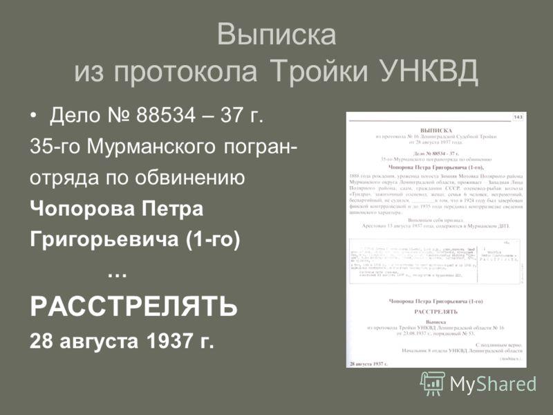 Выписка из протокола Тройки УНКВД Дело 88534 – 37 г. 35-го Мурманского погран- отряда по обвинению Чопорова Петра Григорьевича (1-го) … РАССТРЕЛЯТЬ 28 августа 1937 г.