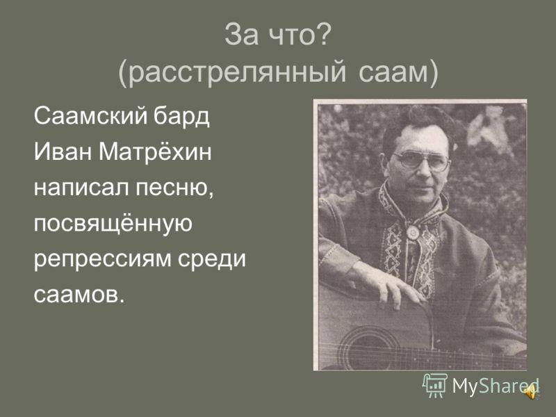 За что? (расстрелянный саам) Саамский бард Иван Матрёхин написал песню, посвящённую репрессиям среди саамов.