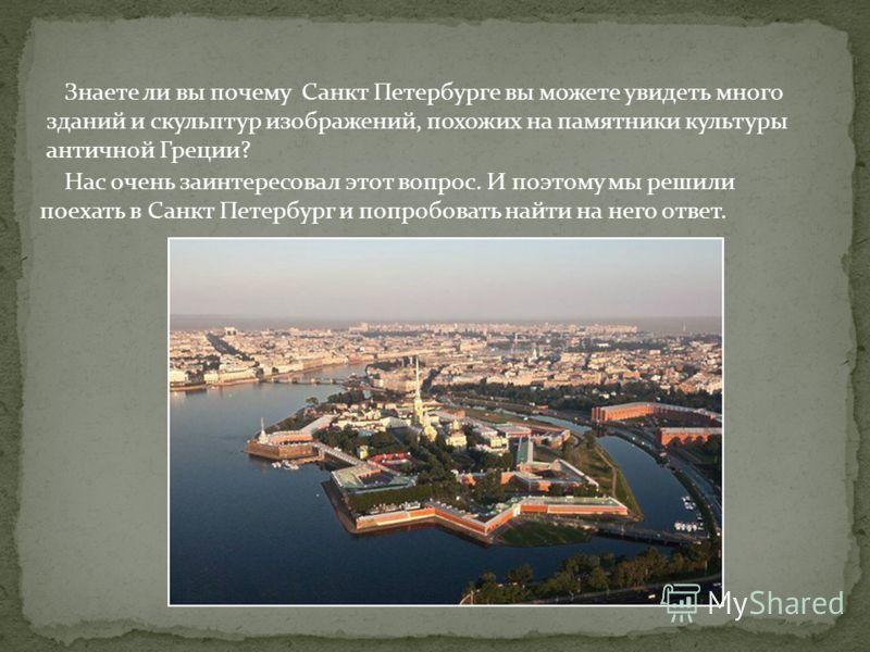 Знаете ли вы почему Санкт Петербурге вы можете увидеть много зданий и скульптур изображений, похожих на памятники культуры античной Греции? Нас очень заинтересовал этот вопрос. И поэтому мы решили поехать в Санкт Петербург и попробовать найти на него